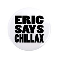 "ERIC SAYS CHILLAX 3.5"" Button"