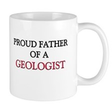 Proud Father Of A GEOLOGIST Mug