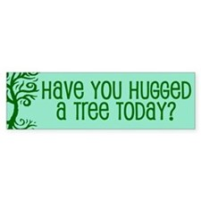 Have You Hugged A Tree Today? Bumper Bumper Sticker