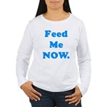 Feed Me Now Women's Long Sleeve T-Shirt