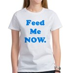 Feed Me Now Women's T-Shirt