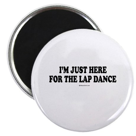"I'm just here for the lap dance ~ 2.25"" Magnet (1"