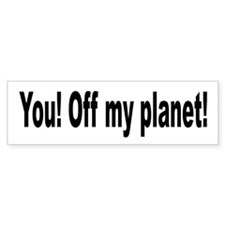 You! Off My Planet! Bumper Bumper Sticker