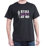 Still Sexy At 40 Years Old Dark T-Shirt
