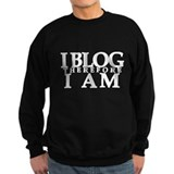 I Blog Therefore I Am Sweatshirt
