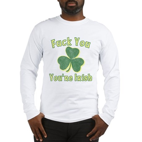 Fuck You You're Irish Long Sleeve T-Shirt