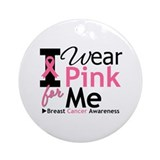 I Wear Pink Ribbon For Me Ornament (Round)