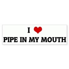 I Love PIPE IN MY MOUTH Bumper Bumper Sticker