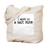 I work in a salt mine Tote Bag