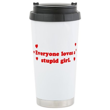 Everyone Loves A Stupid Girl Ceramic Travel Mug