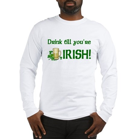 Drink Till You're Irish Long Sleeve T-Shirt