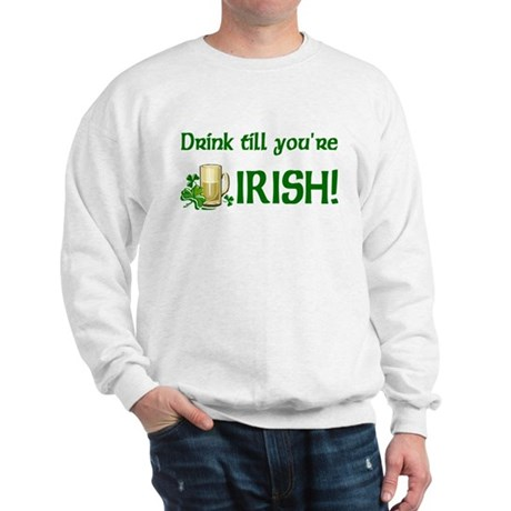Drink Till You're Irish Sweatshirt