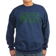 If you want to drink all day Sweatshirt