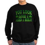 You Look Like I Need a Beer Sweatshirt (dark)