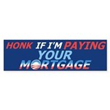 Honk If I'm Paying Your Mortgage - Bumper Bumper Sticker
