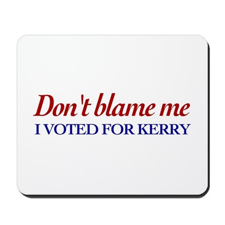 Don't blame me I voted for Kerry Mousepad