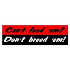 Can't Feed 'Em, Don't Breed 'Em - Bumper Bumper Sticker