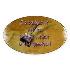 """""""To Badger or Not To Badger?"""" Oval Decal"""