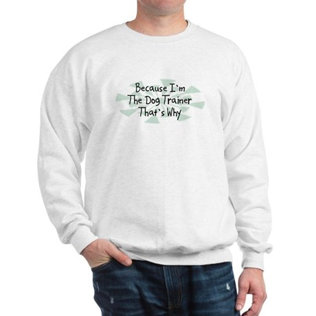Because Dog Trainer Sweatshirt