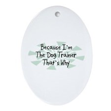 Because Dog Trainer Oval Ornament