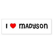 I LOVE MADYSON Bumper Bumper Sticker