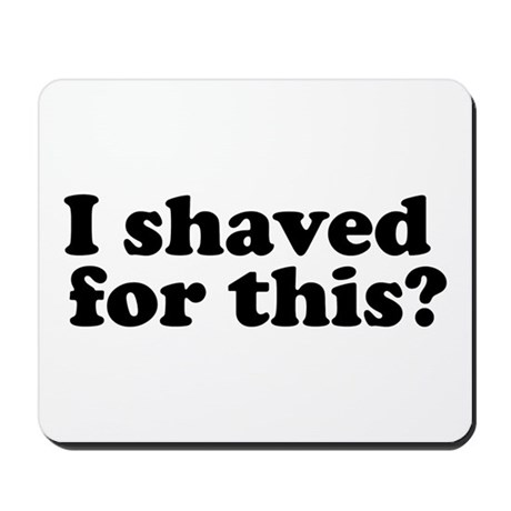 I Shaved For This? Mousepad
