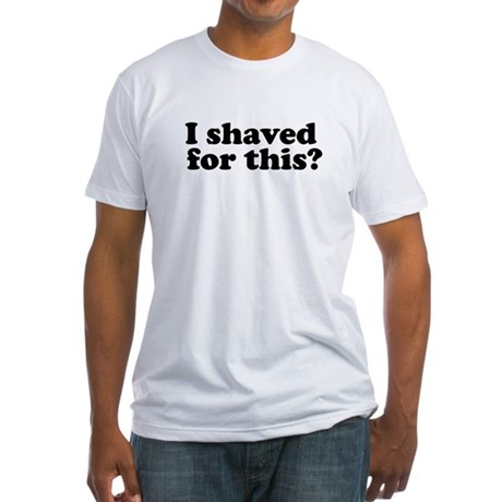 I Shaved For This? Fitted T-Shirt