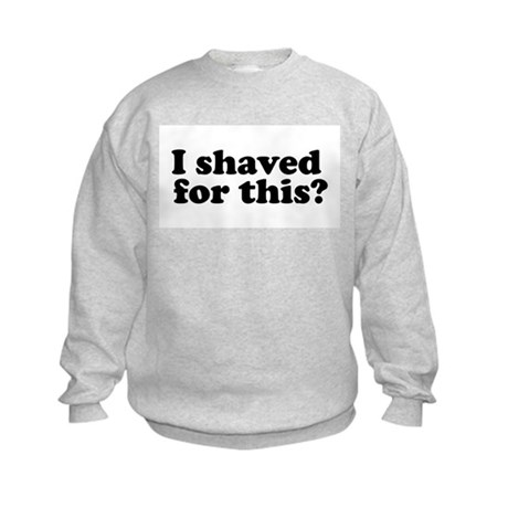I Shaved For This? Kids Sweatshirt