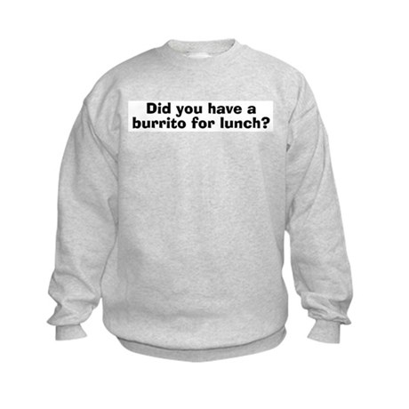 Did You Have A Burrito For Lunch? Kids Sweatshirt