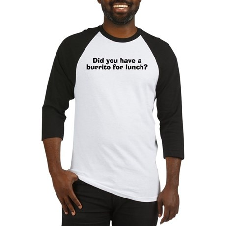 Did You Have A Burrito For Lunch? Baseball Jersey
