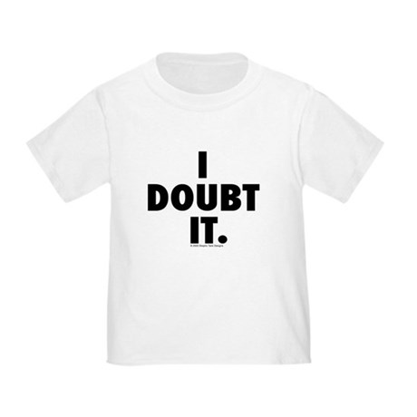 I Doubt it. Toddler T-Shirt