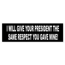 I Will Give Your Preident the Same Respect Bumper Sticker