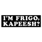 I'm Frigo, Kapeesh? Bumper Sticker (10 pk)