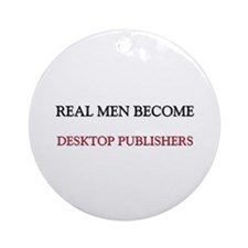 Real Men Become Desktop Publishers Ornament (Round