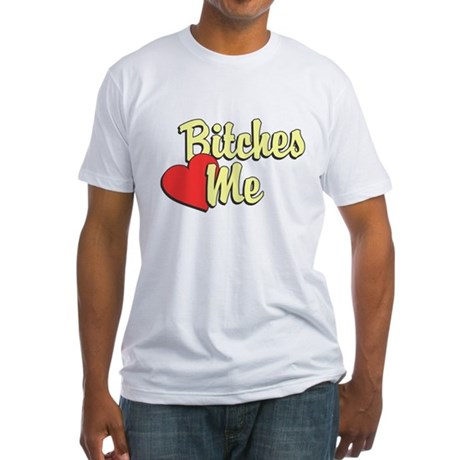 Bitches Love Me Fitted T-Shirt
