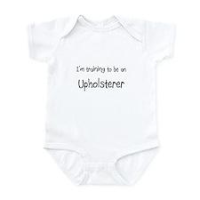 I'm Training To Be An Upholsterer Infant Bodysuit