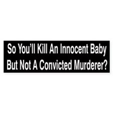 So You'll Kill An Innocent Baby Bumper Bumper Sticker