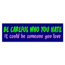 BE CAREFUL WHO YOU HATE Bumper Sticker (10 pk)
