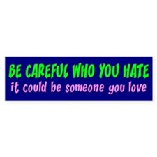 BE CAREFUL WHO YOU HATE Bumper Car Sticker