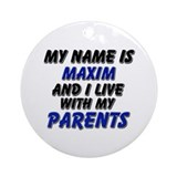 my name is maxim and I live with my parents Orname