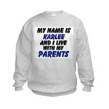 my name is karlee and I live with my parents Sweatshirt