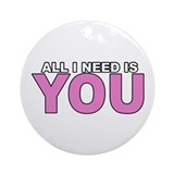 All I Need is You Ornament (Round)