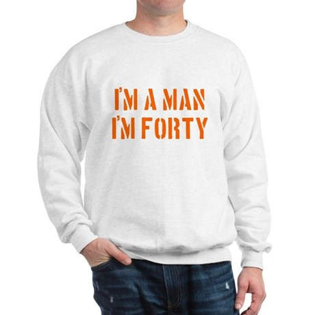 I'm A Man I'm 40 Sweatshirt