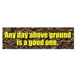 Any Day Above Ground Is A Good One