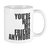 You're Not My Friend Anymore Coffee Mug