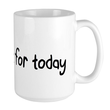 Na Slogan Just for Today http://www.cafepress.co.uk/+just_for_today_large_mug,385243460