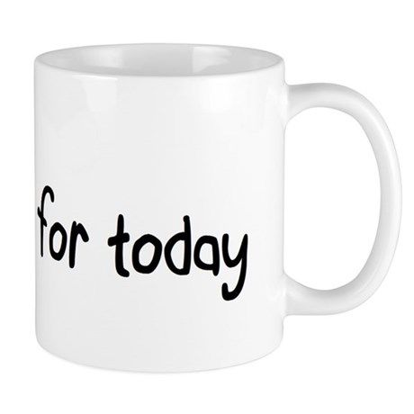 Na Slogan Just for Today http://www.cafepress.com/+just_for_today_mug,385243461