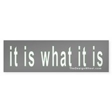 """it is what it is"" Bumper Bumper Sticker"