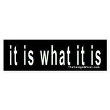 """it is what it is"" Bumper Stickers"