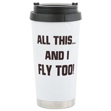 ALL THIS ... AND I FLY TOO Ceramic Travel Mug